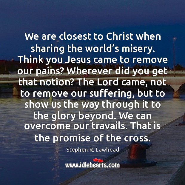 Image, We are closest to Christ when sharing the world's misery. Think