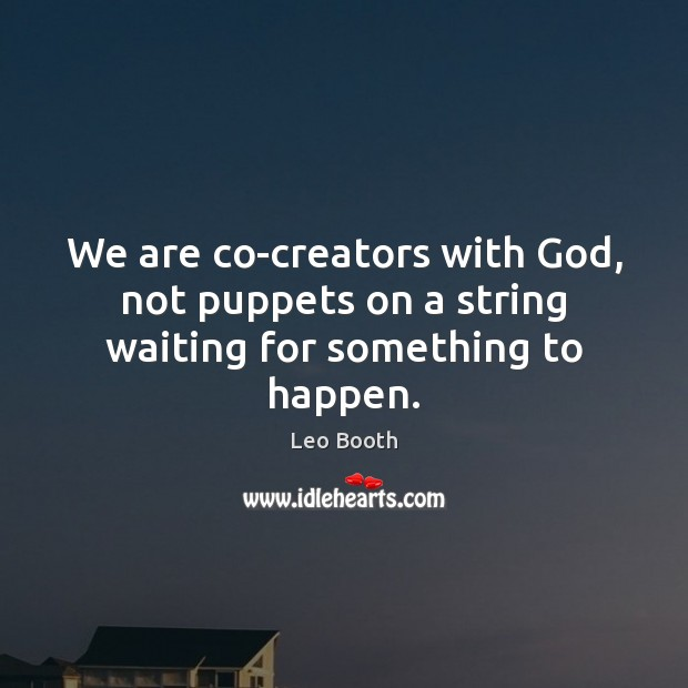 We are co-creators with God, not puppets on a string waiting for something to happen. Image