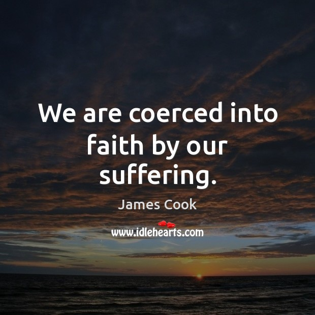 We are coerced into faith by our suffering. Image