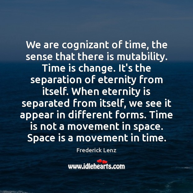 Image, We are cognizant of time, the sense that there is mutability. Time