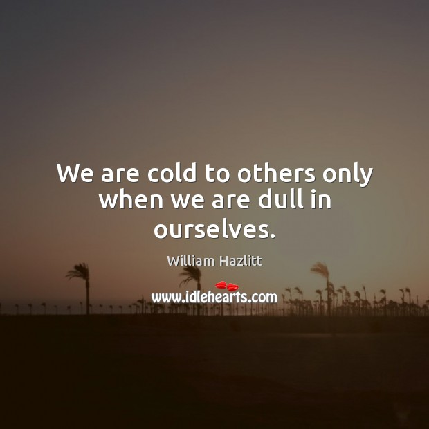 We are cold to others only when we are dull in ourselves. Image