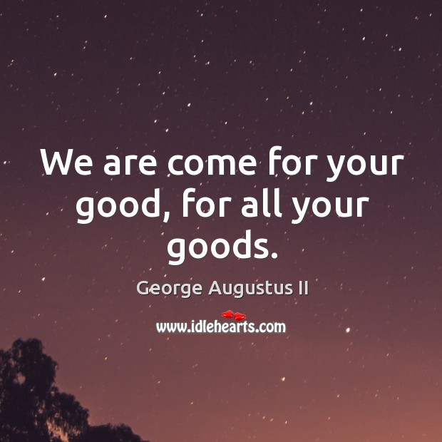 We are come for your good, for all your goods. George Augustus II Picture Quote