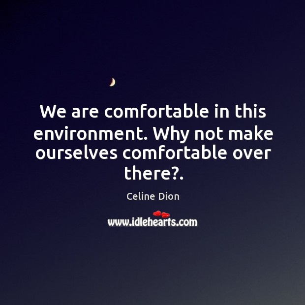 We are comfortable in this environment. Why not make ourselves comfortable over there?. Celine Dion Picture Quote