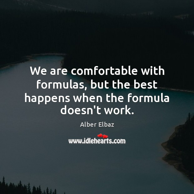 Image, We are comfortable with formulas, but the best happens when the formula doesn't work.