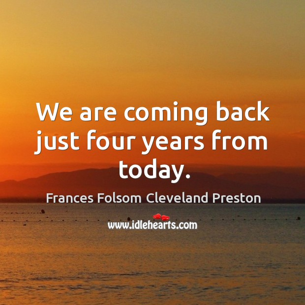 We are coming back just four years from today. Image