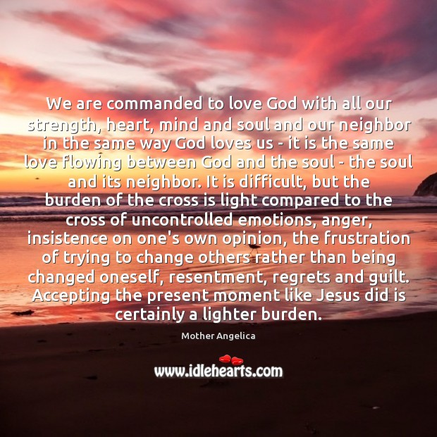 We are commanded to love God with all our strength, heart, mind Mother Angelica Picture Quote
