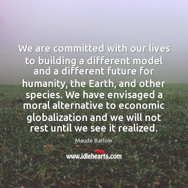 We are committed with our lives to building a different model and Image