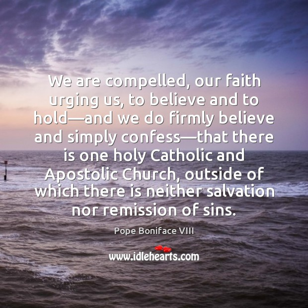 Image, We are compelled, our faith urging us, to believe and to hold—
