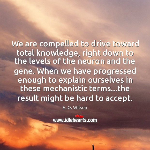 We are compelled to drive toward total knowledge, right down to the E. O. Wilson Picture Quote