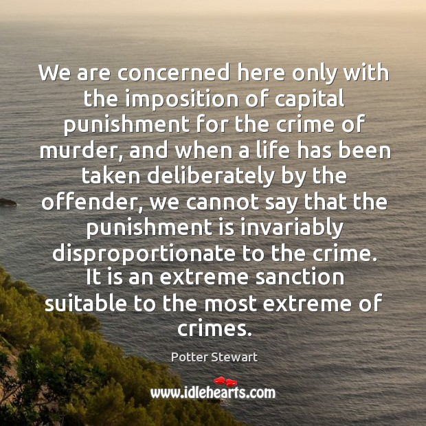 We are concerned here only with the imposition of capital punishment for Potter Stewart Picture Quote