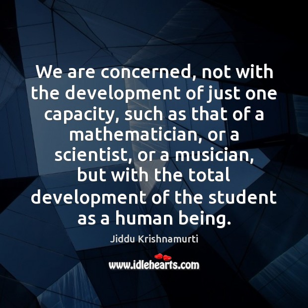 We are concerned, not with the development of just one capacity, such Jiddu Krishnamurti Picture Quote