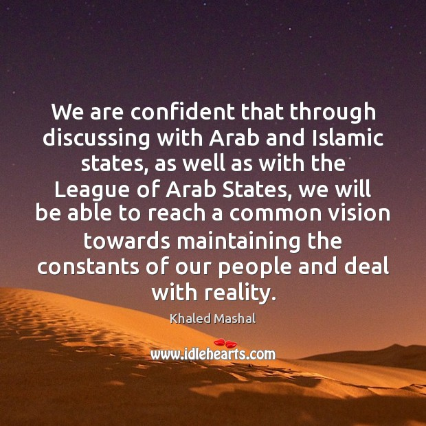 We are confident that through discussing with Arab and Islamic states, as Khaled Mashal Picture Quote