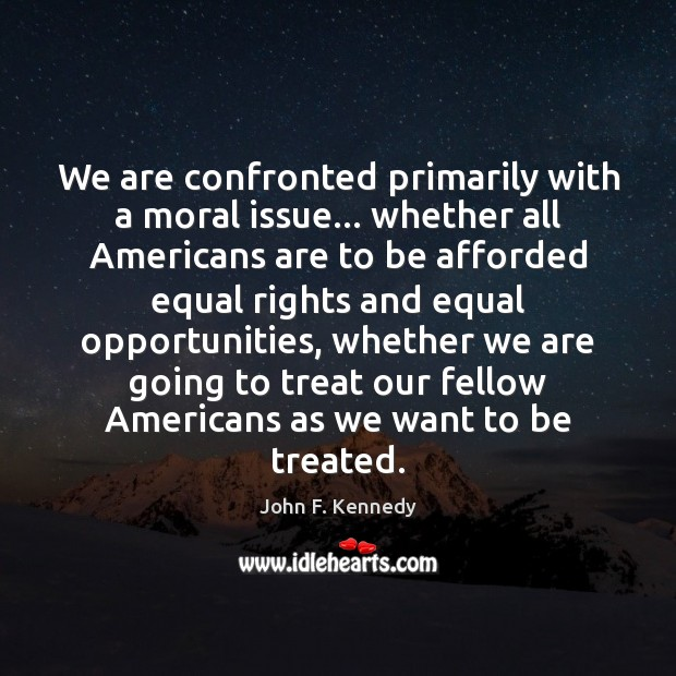 Image, We are confronted primarily with a moral issue… whether all Americans are