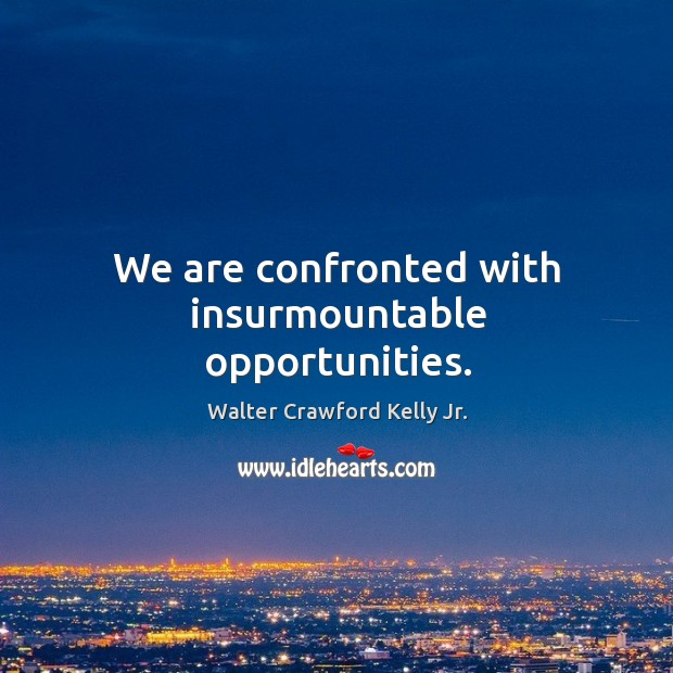 We are confronted with insurmountable opportunities. Image