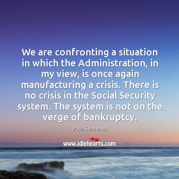 We are confronting a situation in which the administration, in my view, is once again manufacturing a crisis. Paul Sarbanes Picture Quote