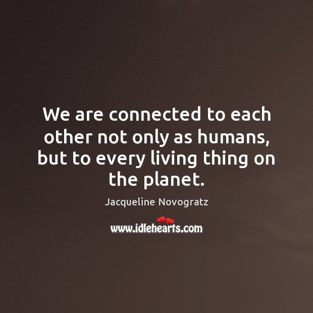 Image, We are connected to each other not only as humans, but to