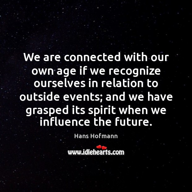 We are connected with our own age if we recognize ourselves in Hans Hofmann Picture Quote