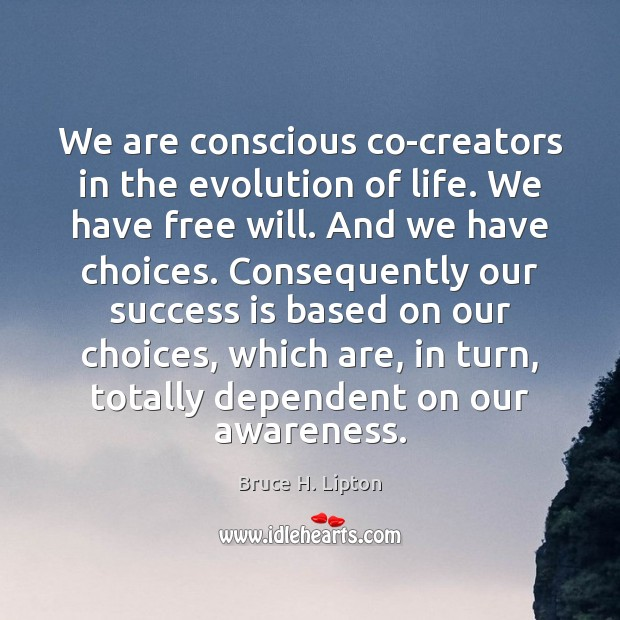 Image, We are conscious co-creators in the evolution of life. We have free