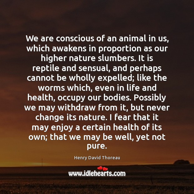 We are conscious of an animal in us, which awakens in proportion Image