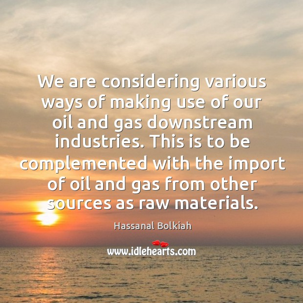 We are considering various ways of making use of our oil and gas downstream industries. Hassanal Bolkiah Picture Quote