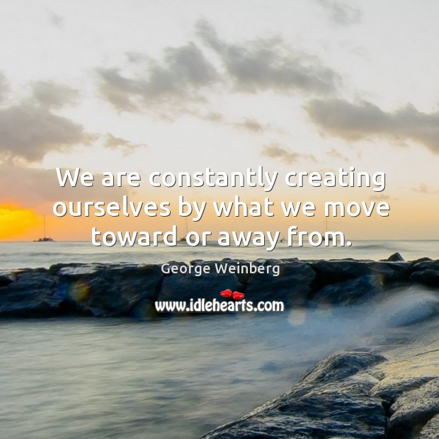 We are constantly creating ourselves by what we move toward or away from. Image