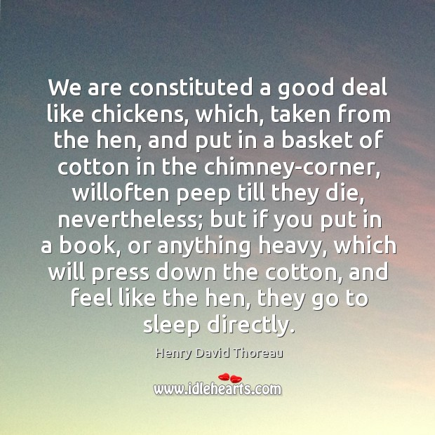 We are constituted a good deal like chickens, which, taken from the Image
