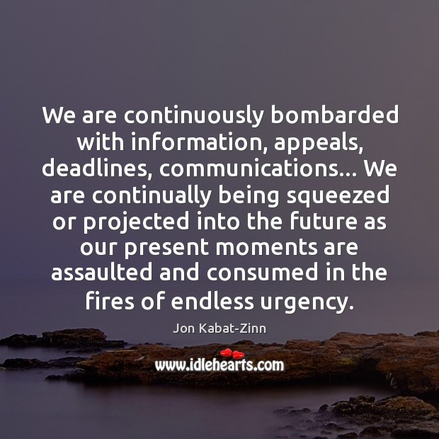 We are continuously bombarded with information, appeals, deadlines, communications… We are continually Jon Kabat-Zinn Picture Quote