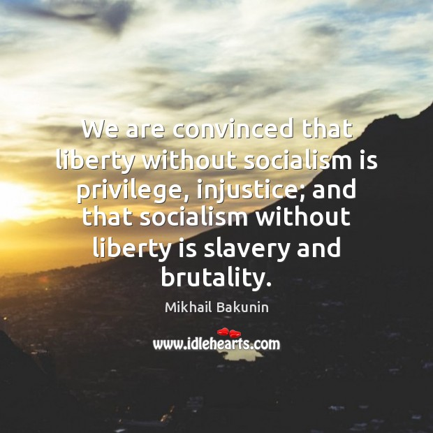 Image, We are convinced that liberty without socialism is privilege, injustice; and that