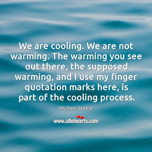 We are cooling. We are not warming. The warming you see out there, the supposed warming Image