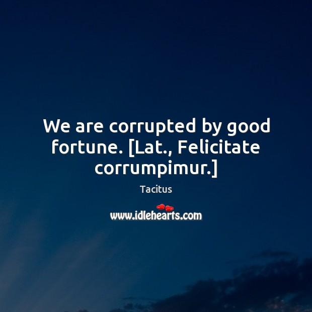 We are corrupted by good fortune. [Lat., Felicitate corrumpimur.] Tacitus Picture Quote