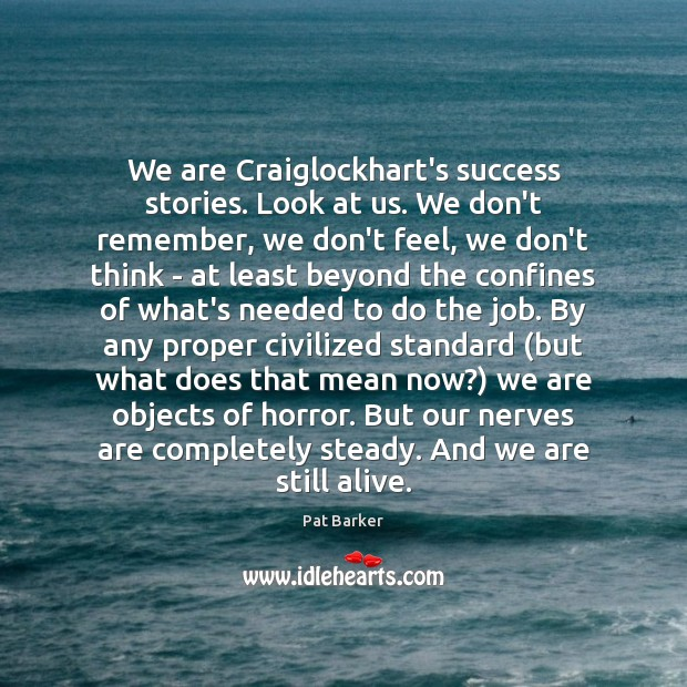 We are Craiglockhart's success stories. Look at us. We don't remember, we Pat Barker Picture Quote