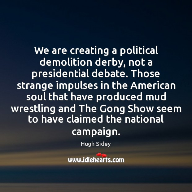 We are creating a political demolition derby, not a presidential debate. Those Image