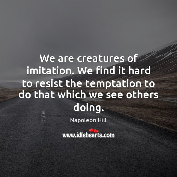 We are creatures of imitation. We find it hard to resist the Napoleon Hill Picture Quote