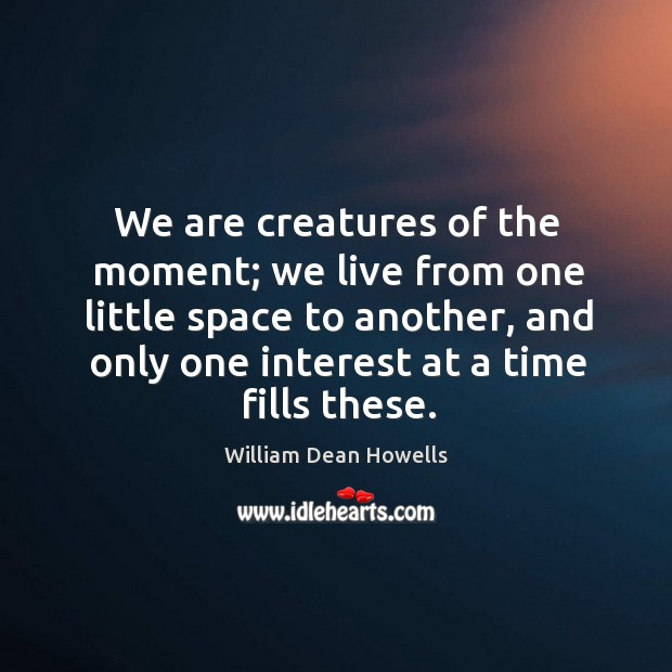 We are creatures of the moment; we live from one little space to another, and only one interest at a time fills these. Image