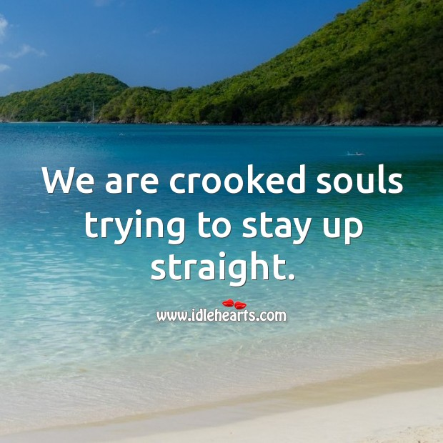 We are crooked souls trying to stay up straight. Image