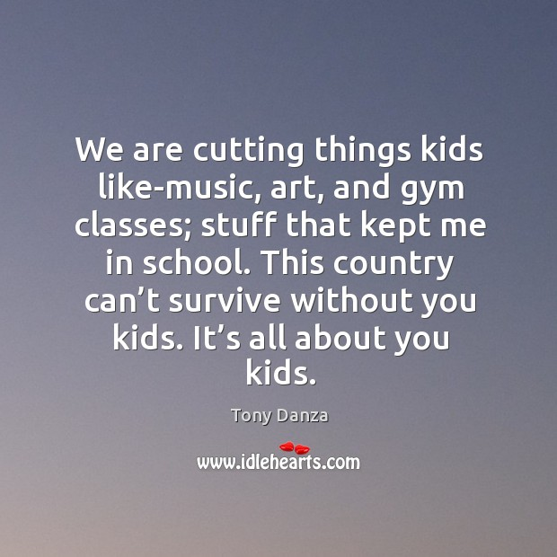 We are cutting things kids like-music, art, and gym classes; stuff that kept me in school. Image