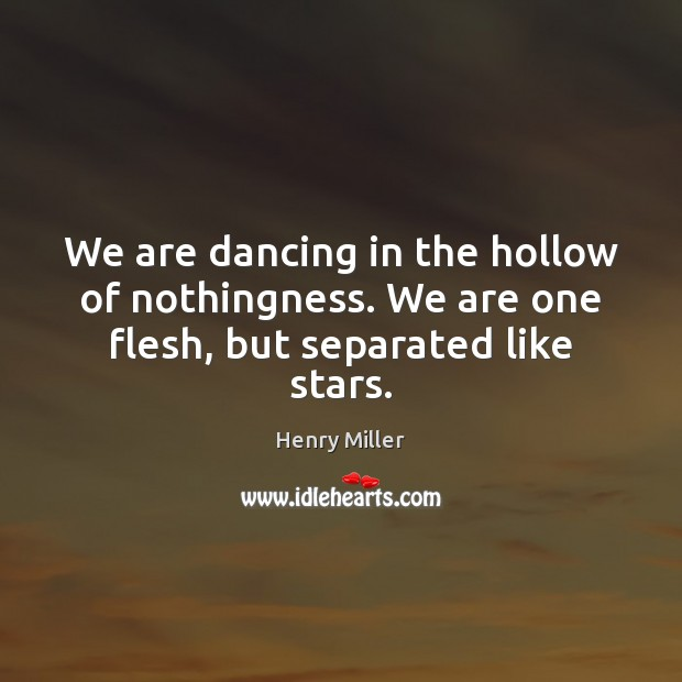 We are dancing in the hollow of nothingness. We are one flesh, but separated like stars. Henry Miller Picture Quote