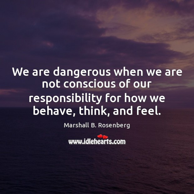 We are dangerous when we are not conscious of our responsibility for Marshall B. Rosenberg Picture Quote