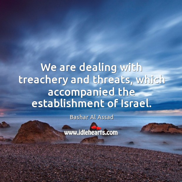 We are dealing with treachery and threats, which accompanied the establishment of israel. Bashar Al Assad Picture Quote