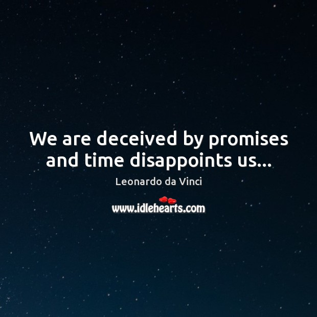 We are deceived by promises and time disappoints us… Leonardo da Vinci Picture Quote