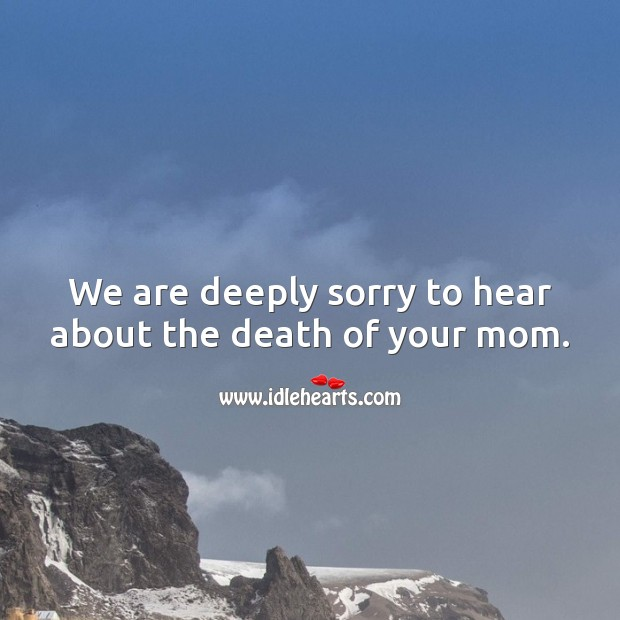We are deeply sorry to hear about the death of your mom. Sympathy Messages for Loss of Mother Image