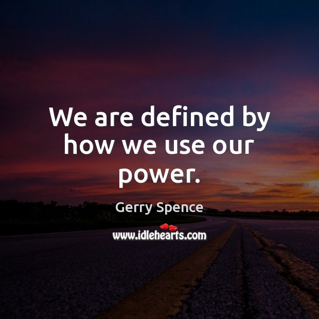 We are defined by how we use our power. Gerry Spence Picture Quote