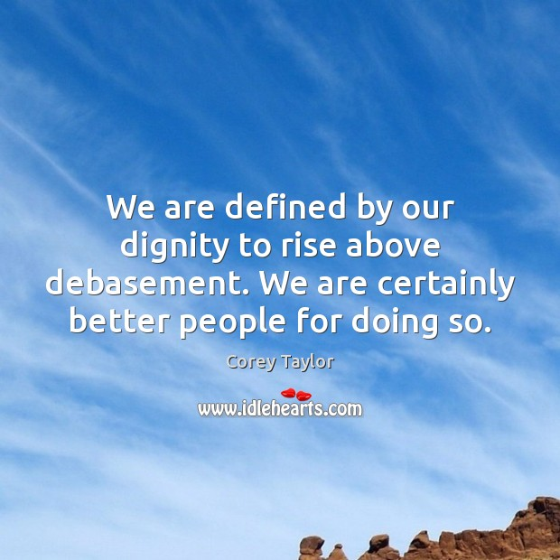 We are defined by our dignity to rise above debasement. We are Corey Taylor Picture Quote