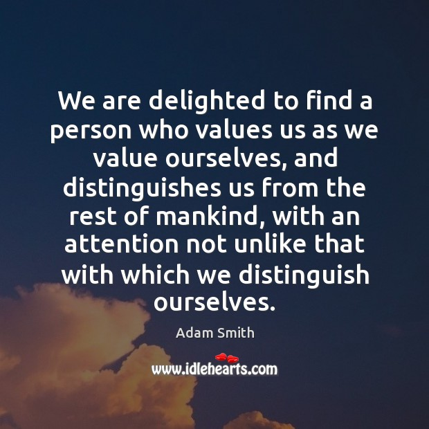 We are delighted to find a person who values us as we Adam Smith Picture Quote