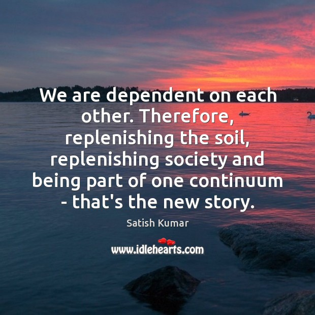 We are dependent on each other. Therefore, replenishing the soil, replenishing society Satish Kumar Picture Quote