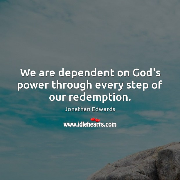 We are dependent on God's power through every step of our redemption. Jonathan Edwards Picture Quote