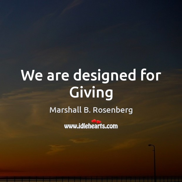 We are designed for Giving Marshall B. Rosenberg Picture Quote