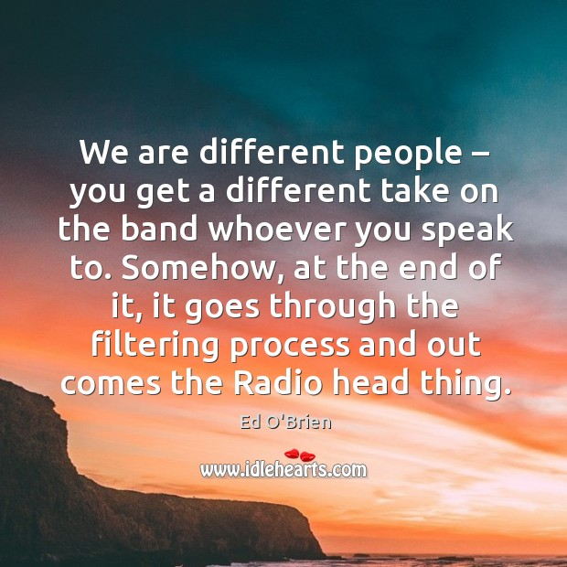 We are different people – you get a different take on the band whoever you speak to. Image