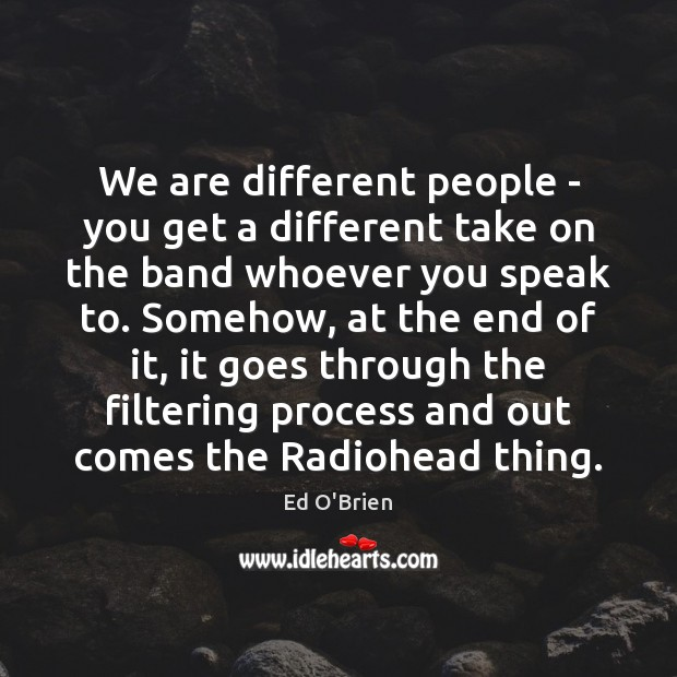 Image, We are different people – you get a different take on the