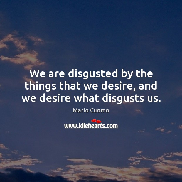 We are disgusted by the things that we desire, and we desire what disgusts us. Mario Cuomo Picture Quote